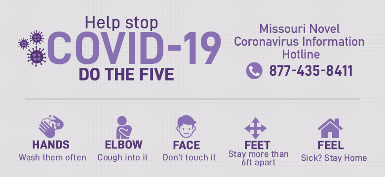 COVID-19, do the five. 1.Wash hands often 2. Cough into elbow 3. Don't touch face 4. Stay 6 ft. apart 5. Sick? Stay home. 877-435-8411
